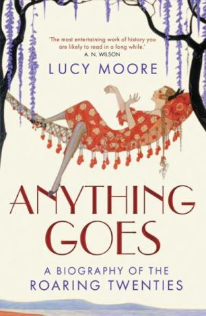 Anything Goes - A Biography of the Roaring Twenties by Lucy Moore