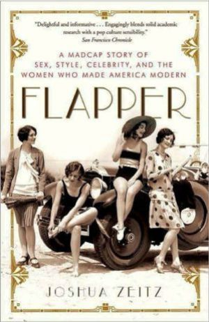 Flapper - A Madcap Story of Sex Style Celebrity and the Women Who Made America Modern by Joshua Zeitz