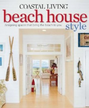Beach house books - Coastal Living Beach House Style - Designing Spaces That Bring the Beach to You.jpg