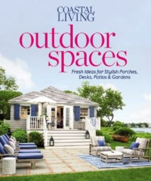 Coastal Living Outdoor Spaces - Fresh Ideas for Stylish Porches Decks Patios & Gardens.jpg