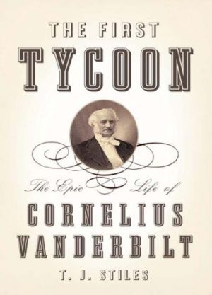 The First Tycoon -The Epic Life of Cornelius Vanderbilt by T.J. Stiles