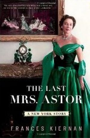 The Last Mrs. Astor - A New York Story by Frances Kiernan