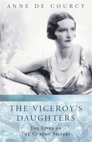 The Viceroys Daughters -The Lives of the Curzon Sisters by Anne de Courcy
